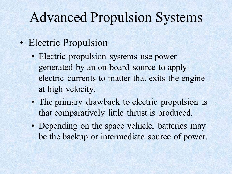 Advanced Propulsion Systems Electric Propulsion Electric propulsion systems use power generated by an on-board source to apply electric currents to ma