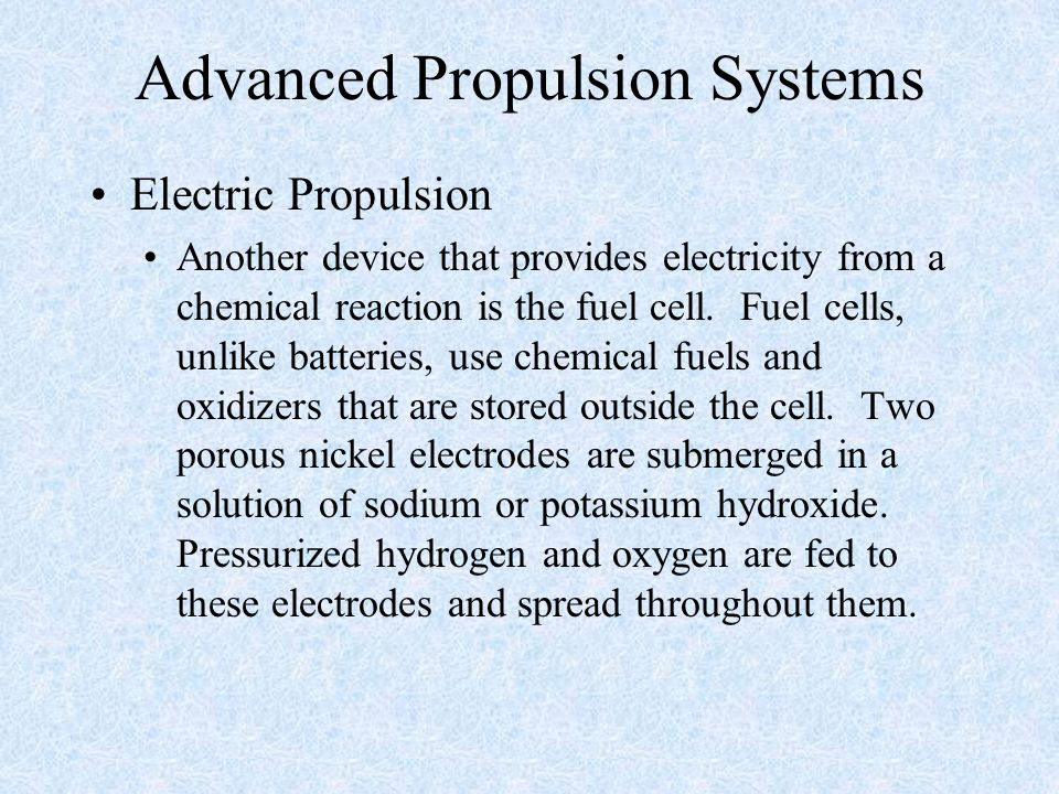 Advanced Propulsion Systems Electric Propulsion Another device that provides electricity from a chemical reaction is the fuel cell. Fuel cells, unlike