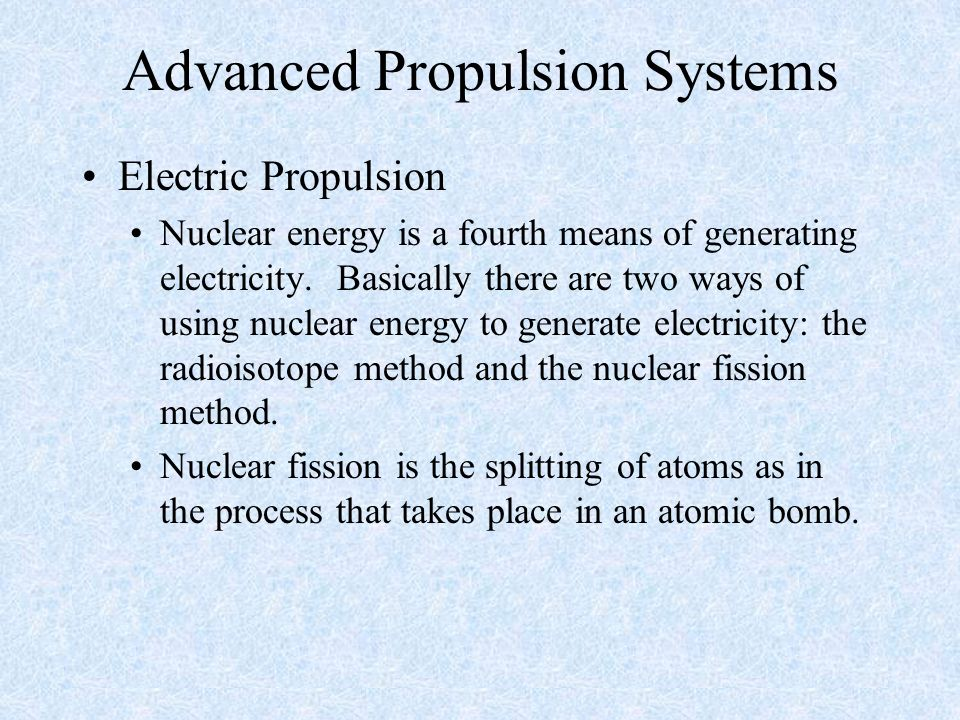 Advanced Propulsion Systems Electric Propulsion Nuclear energy is a fourth means of generating electricity. Basically there are two ways of using nucl