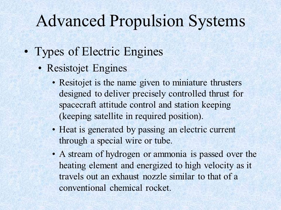 Advanced Propulsion Systems Types of Electric Engines Resistojet Engines Resitojet is the name given to miniature thrusters designed to deliver precis