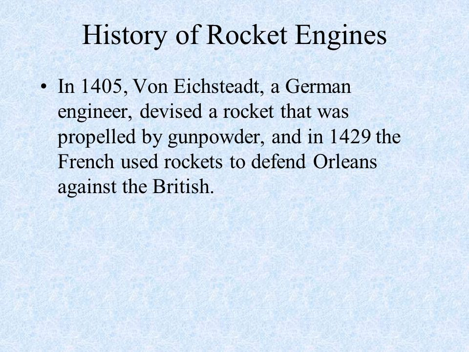 History of Rocket Engines In 1405, Von Eichsteadt, a German engineer, devised a rocket that was propelled by gunpowder, and in 1429 the French used ro