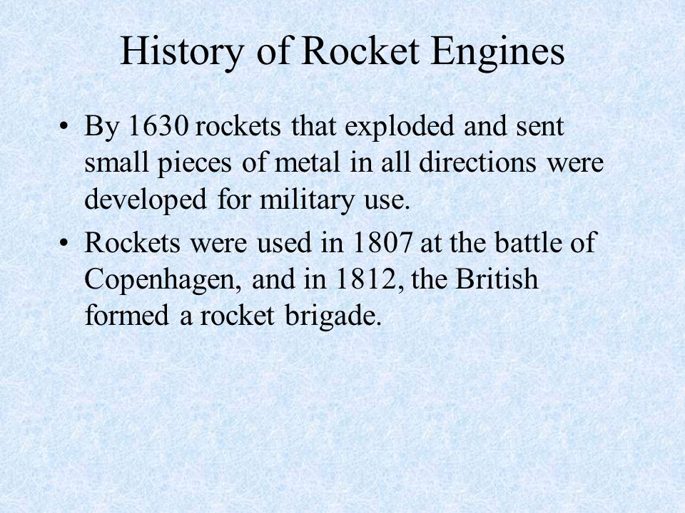 History of Rocket Engines By 1630 rockets that exploded and sent small pieces of metal in all directions were developed for military use. Rockets were