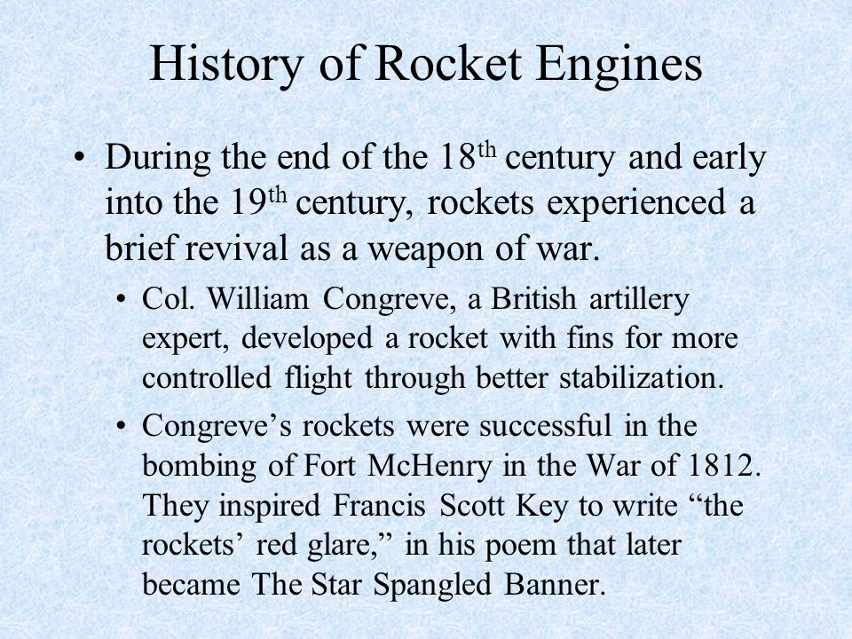 History of Rocket Engines During the end of the 18 th century and early into the 19 th century, rockets experienced a brief revival as a weapon of war