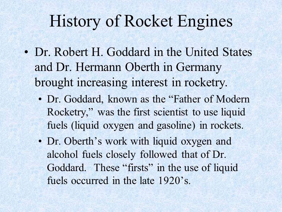 History of Rocket Engines Dr. Robert H. Goddard in the United States and Dr. Hermann Oberth in Germany brought increasing interest in rocketry. Dr. Go