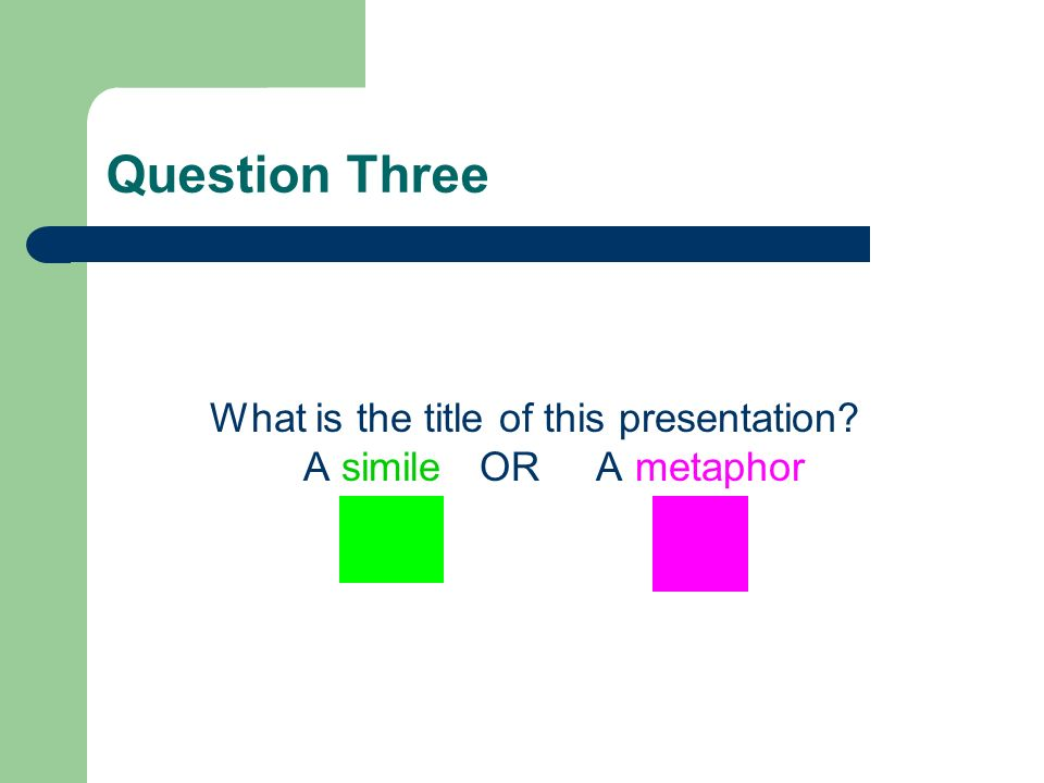 Question Three What is the title of this presentation? A simile OR A metaphor