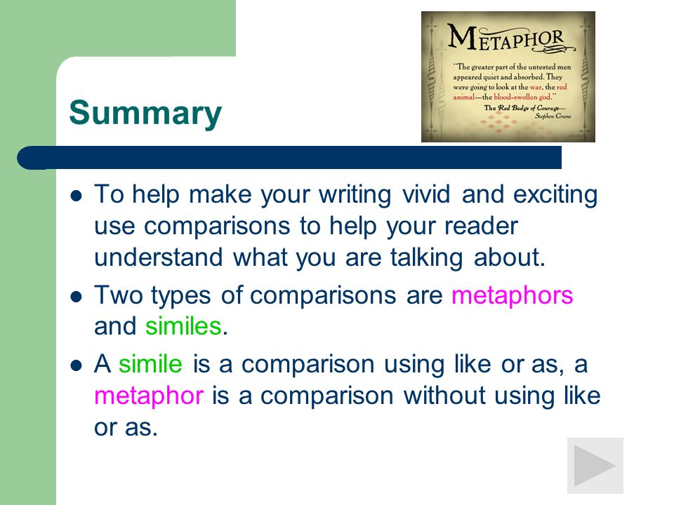 Summary To help make your writing vivid and exciting use comparisons to help your reader understand what you are talking about. Two types of compariso