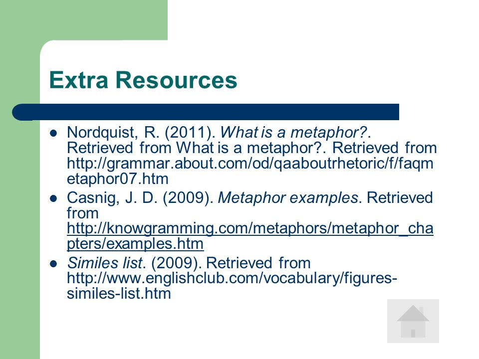 Extra Resources Nordquist, R. (2011). What is a metaphor?. Retrieved from What is a metaphor?. Retrieved from http://grammar.about.com/od/qaaboutrheto