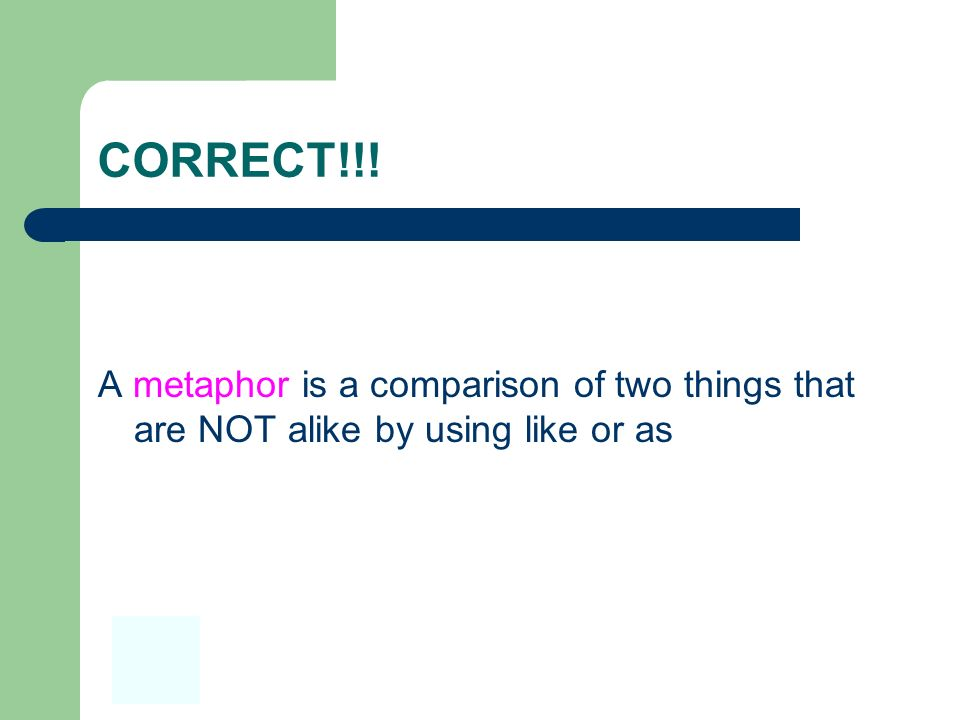 CORRECT!!! A metaphor is a comparison of two things that are NOT alike by using like or as