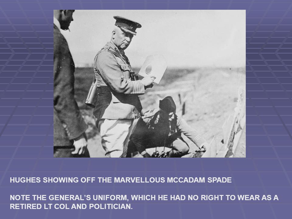 HUGHES SHOWING OFF THE MARVELLOUS MCCADAM SPADE NOTE THE GENERALS UNIFORM, WHICH HE HAD NO RIGHT TO WEAR AS A RETIRED LT COL AND POLITICIAN.