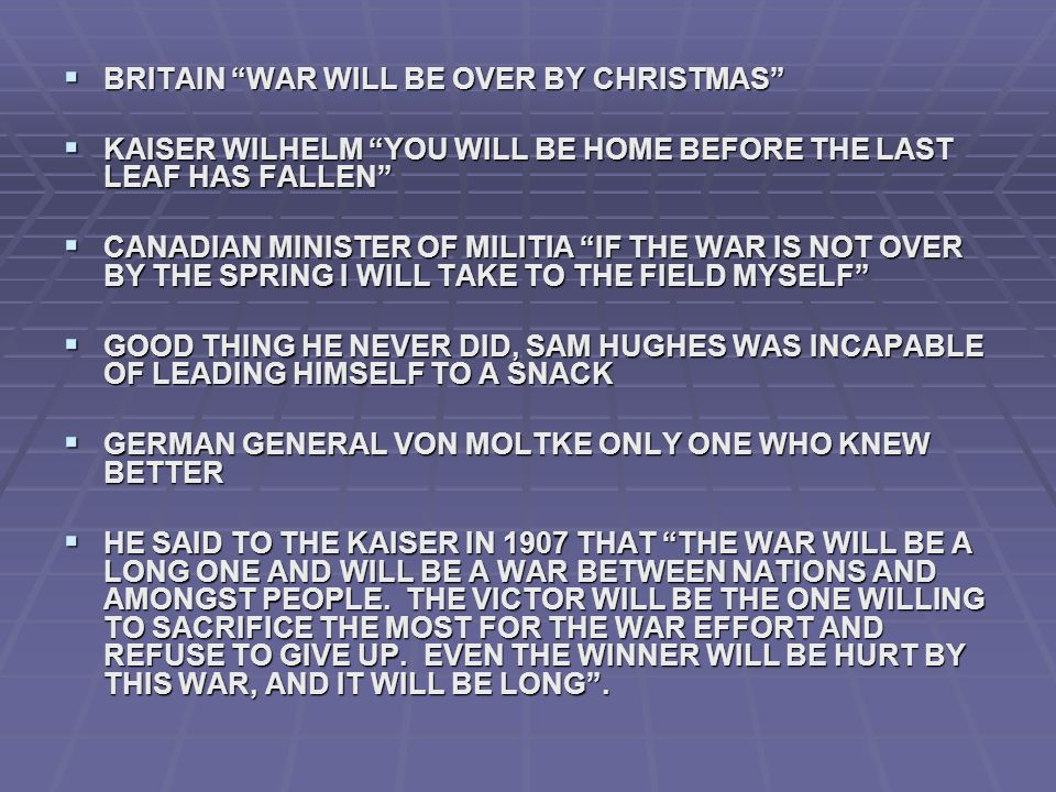 BRITAIN WAR WILL BE OVER BY CHRISTMAS BRITAIN WAR WILL BE OVER BY CHRISTMAS KAISER WILHELM YOU WILL BE HOME BEFORE THE LAST LEAF HAS FALLEN KAISER WILHELM YOU WILL BE HOME BEFORE THE LAST LEAF HAS FALLEN CANADIAN MINISTER OF MILITIA IF THE WAR IS NOT OVER BY THE SPRING I WILL TAKE TO THE FIELD MYSELF CANADIAN MINISTER OF MILITIA IF THE WAR IS NOT OVER BY THE SPRING I WILL TAKE TO THE FIELD MYSELF GOOD THING HE NEVER DID, SAM HUGHES WAS INCAPABLE OF LEADING HIMSELF TO A SNACK GOOD THING HE NEVER DID, SAM HUGHES WAS INCAPABLE OF LEADING HIMSELF TO A SNACK GERMAN GENERAL VON MOLTKE ONLY ONE WHO KNEW BETTER GERMAN GENERAL VON MOLTKE ONLY ONE WHO KNEW BETTER HE SAID TO THE KAISER IN 1907 THAT THE WAR WILL BE A LONG ONE AND WILL BE A WAR BETWEEN NATIONS AND AMONGST PEOPLE.