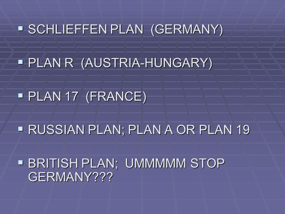 SCHLIEFFEN PLAN (GERMANY) SCHLIEFFEN PLAN (GERMANY) PLAN R (AUSTRIA-HUNGARY) PLAN R (AUSTRIA-HUNGARY) PLAN 17 (FRANCE) PLAN 17 (FRANCE) RUSSIAN PLAN; PLAN A OR PLAN 19 RUSSIAN PLAN; PLAN A OR PLAN 19 BRITISH PLAN; UMMMMM STOP GERMANY??.