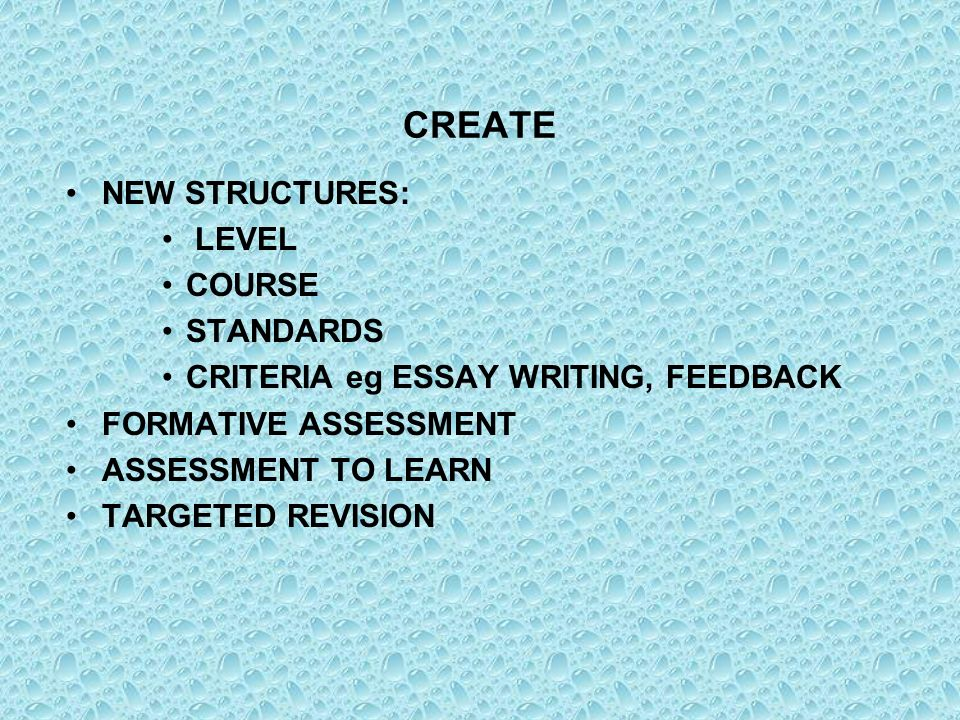 CREATE NEW STRUCTURES: LEVEL COURSE STANDARDS CRITERIA eg ESSAY WRITING, FEEDBACK FORMATIVE ASSESSMENT ASSESSMENT TO LEARN TARGETED REVISION