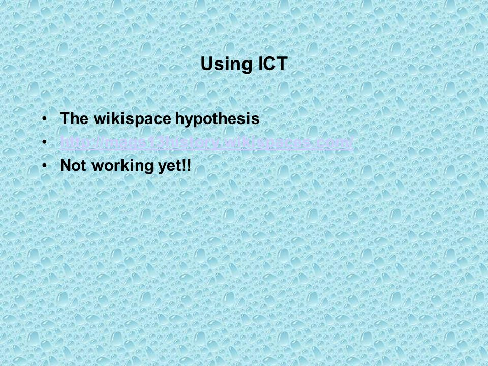 Using ICT The wikispace hypothesis http://mags13history.wikispaces.com/ Not working yet!!