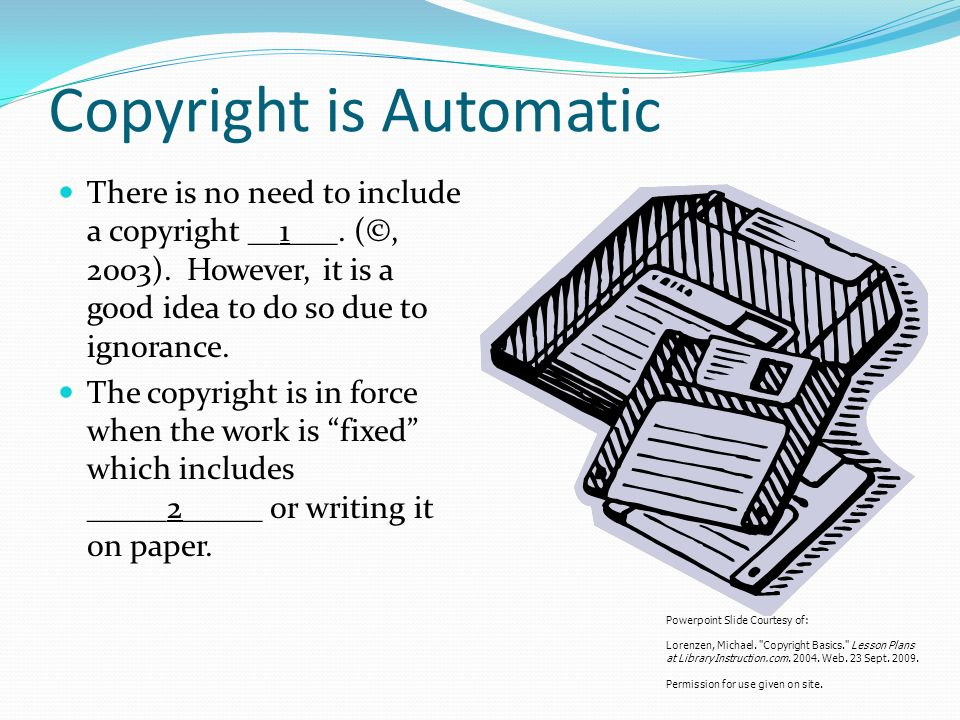 Copyright is Automatic There is no need to include a copyright __1___.