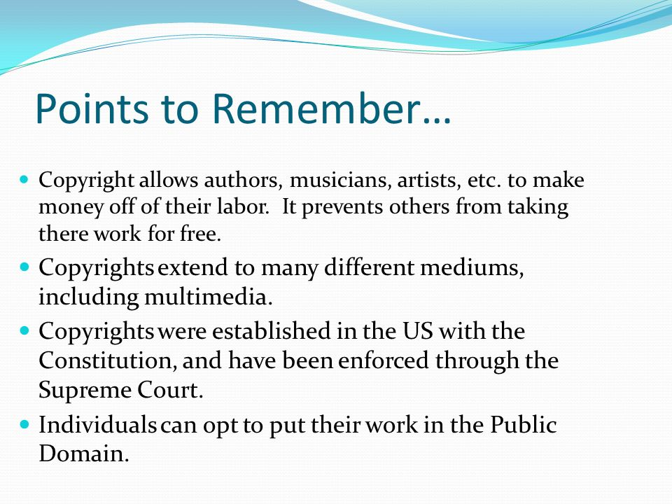 Points to Remember… Copyright allows authors, musicians, artists, etc.