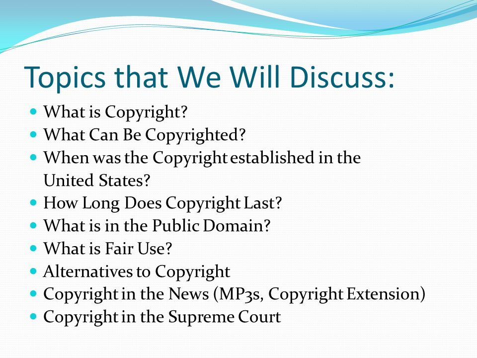 Topics that We Will Discuss: What is Copyright. What Can Be Copyrighted.