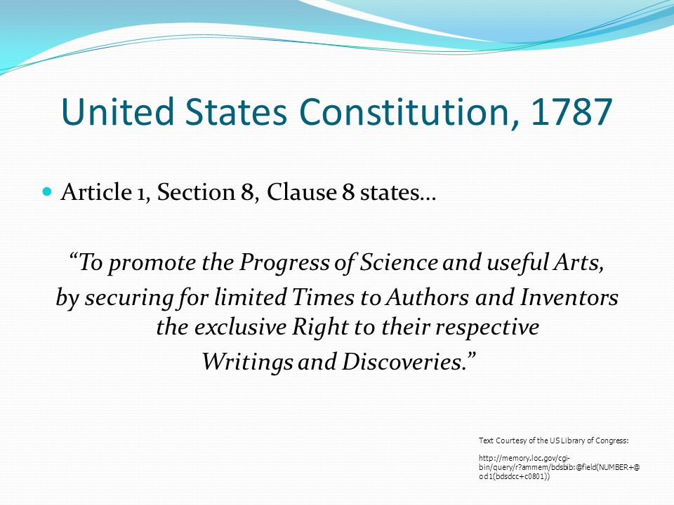 United States Constitution, 1787 Article 1, Section 8, Clause 8 states… To promote the Progress of Science and useful Arts, by securing for limited Times to Authors and Inventors the exclusive Right to their respective Writings and Discoveries.