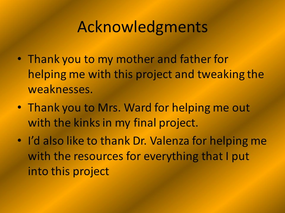 Acknowledgments Thank you to my mother and father for helping me with this project and tweaking the weaknesses.