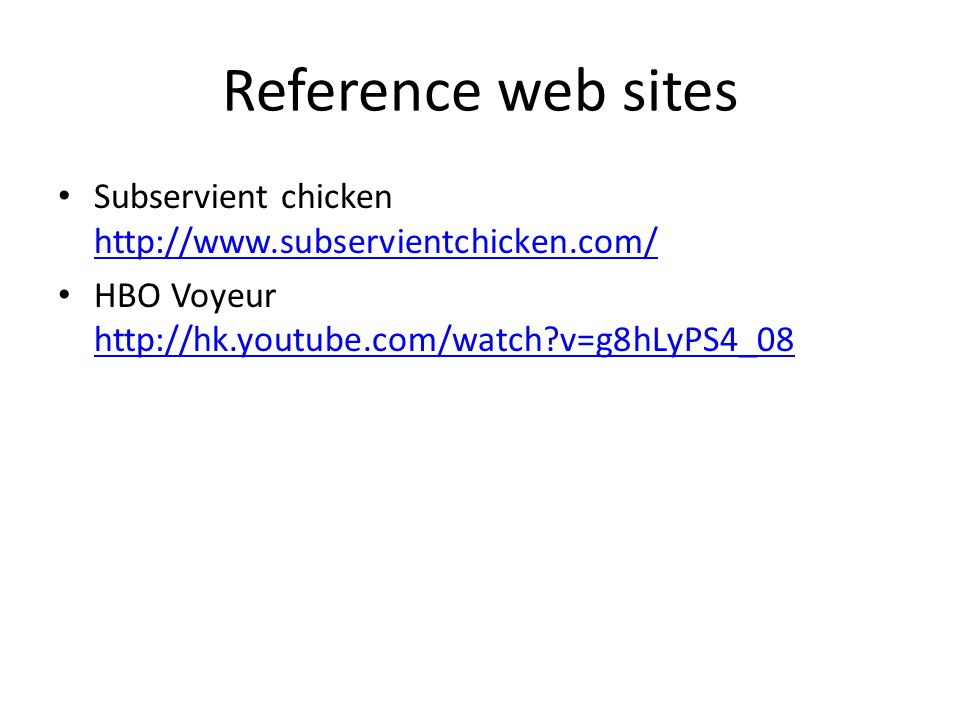 Reference web sites Subservient chicken http://www.subservientchicken.com/ http://www.subservientchicken.com/ HBO Voyeur http://hk.youtube.com/watch?v=g8hLyPS4_08 http://hk.youtube.com/watch?v=g8hLyPS4_08