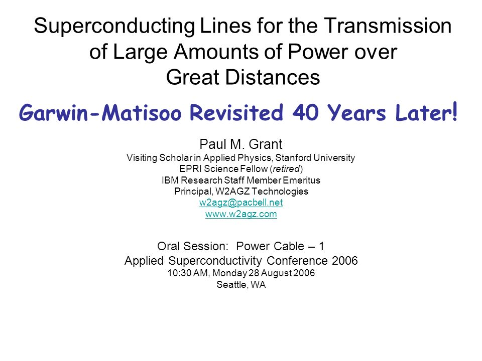 Superconducting Lines for the Transmission of Large Amounts of Power over Great Distances Paul M. Grant Visiting Scholar in Applied Physics, Stanford