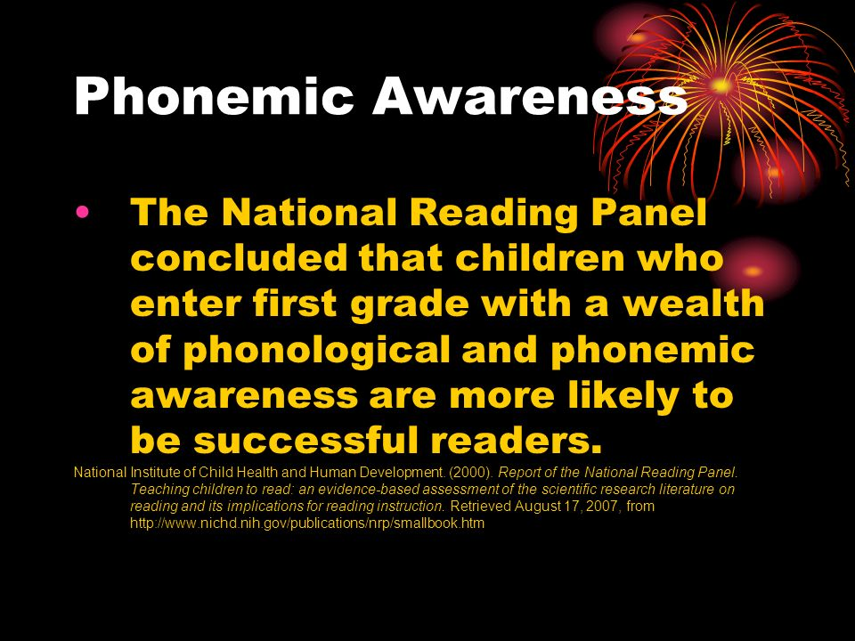 Phonemic Awareness The National Reading Panel concluded that children who enter first grade with a wealth of phonological and phonemic awareness are more likely to be successful readers.