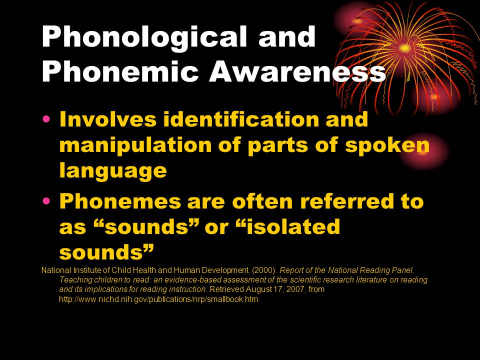Phonological and Phonemic Awareness Involves identification and manipulation of parts of spoken language Phonemes are often referred to as sounds or isolated sounds National Institute of Child Health and Human Development.