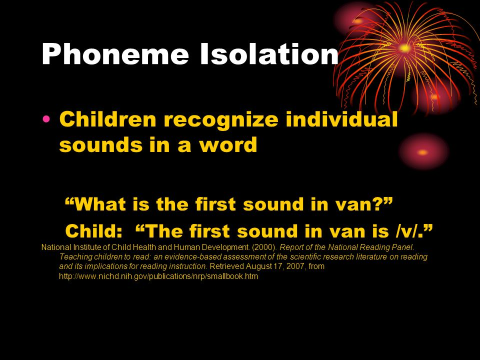 Phoneme Isolation Children recognize individual sounds in a word What is the first sound in van.