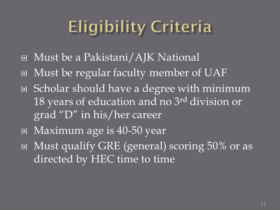 Must be a Pakistani/AJK National Must be regular faculty member of UAF Scholar should have a degree with minimum 18 years of education and no 3 rd div