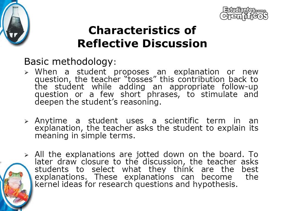 Basic methodology : When a student proposes an explanation or new question, the teacher tosses this contribution back to the student while adding an appropriate follow-up question or a few short phrases, to stimulate and deepen the students reasoning.
