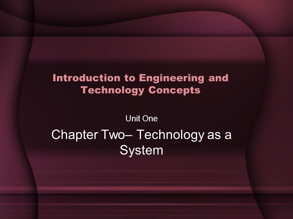 Introduction to Engineering and Technology Concepts Unit One Chapter Two– Technology as a System