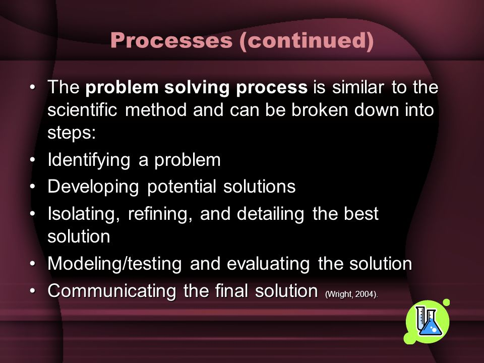 Processes (continued) The is similar to the scientific method and can be broken down into steps:The problem solving process is similar to the scientif