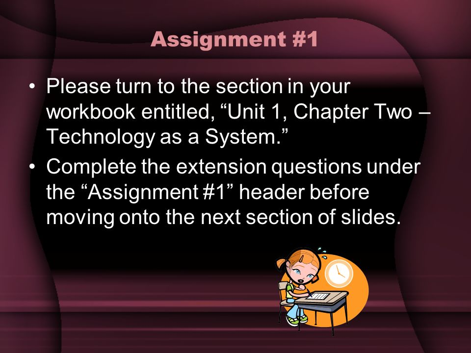 Assignment #1 Please turn to the section in your workbook entitled, Unit 1, Chapter Two – Technology as a System. Complete the extension questions und