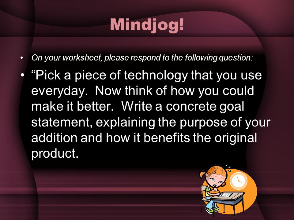 Mindjog! On your worksheet, please respond to the following question: Pick a piece of technology that you use everyday. Now think of how you could mak