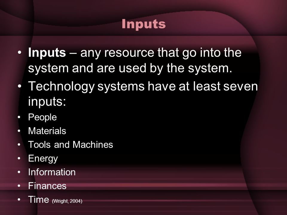 Inputs InputsInputs – any resource that go into the system and are used by the system. Technology systems have at least seven inputs: People Materials