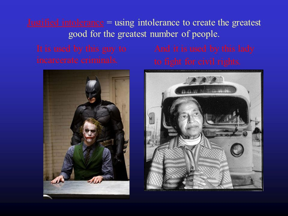 Justified intolerance = using intolerance to create the greatest good for the greatest number of people.