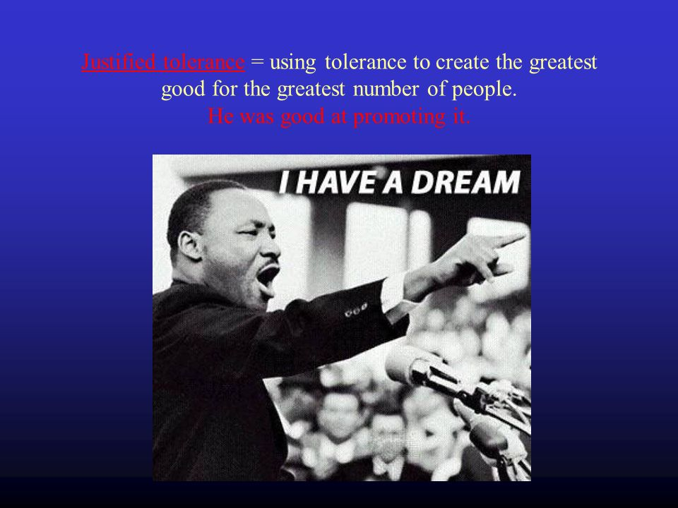 Justified tolerance = using tolerance to create the greatest good for the greatest number of people.