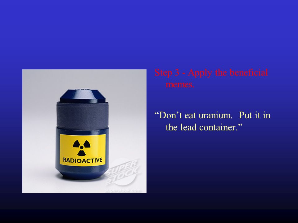 Step 3 - Apply the beneficial memes. Dont eat uranium. Put it in the lead container.