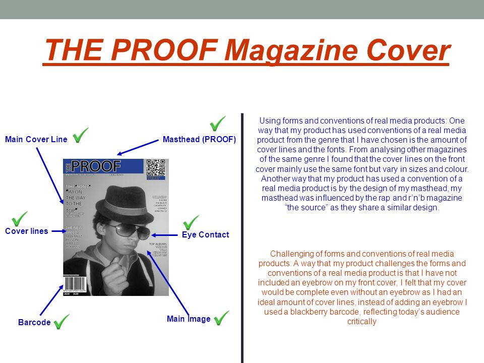 Masthead (PROOF) Cover lines Main Cover Line Barcode Eye Contact Main Image THE PROOF Magazine Cover Using forms and conventions of real media products: One way that my product has used conventions of a real media product from the genre that I have chosen is the amount of cover lines and the fonts.