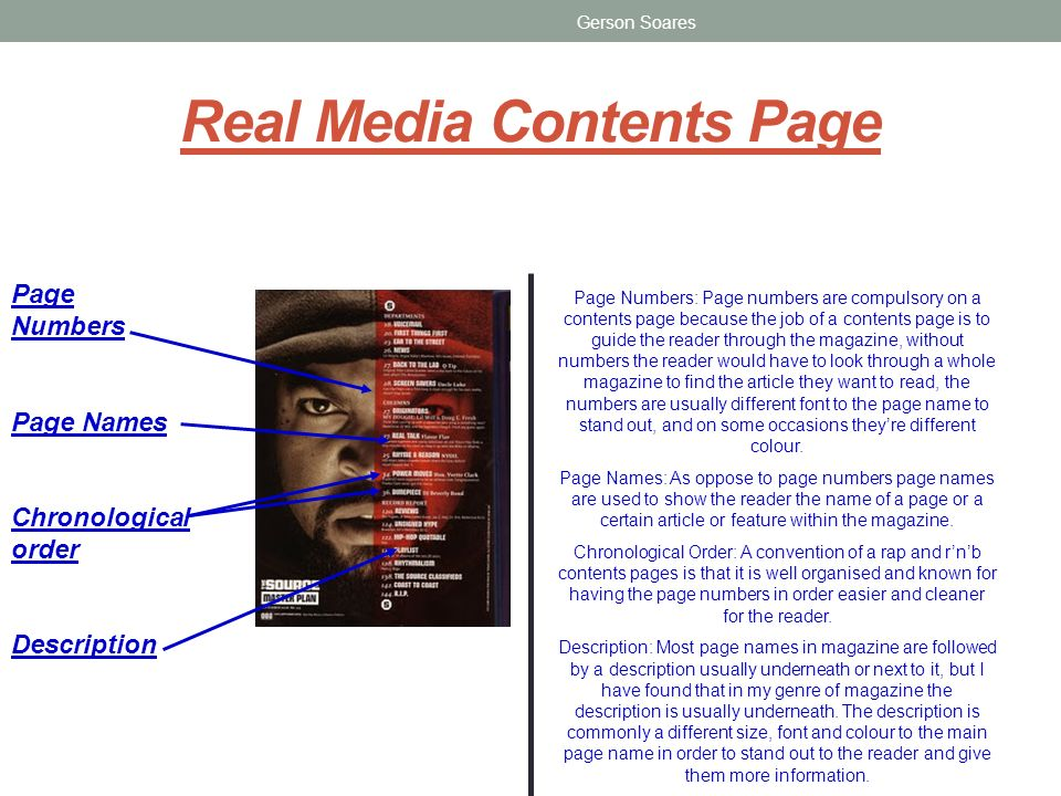 Real Media Contents Page Gerson Soares Page Numbers Page Names Chronological order Description Page Numbers: Page numbers are compulsory on a contents page because the job of a contents page is to guide the reader through the magazine, without numbers the reader would have to look through a whole magazine to find the article they want to read, the numbers are usually different font to the page name to stand out, and on some occasions theyre different colour.