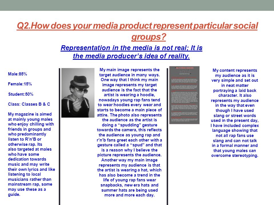 Q2.How does your media product represent particular social groups? Representation in the media is not real; It is the media producers idea of reality.