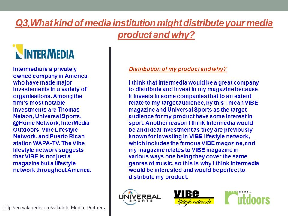Q3,What kind of media institution might distribute your media product and why? Intermedia is a privately owned company in America who have made major