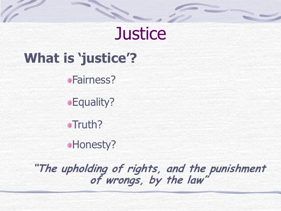 Justice What is justice. Fairness. Equality. Truth.