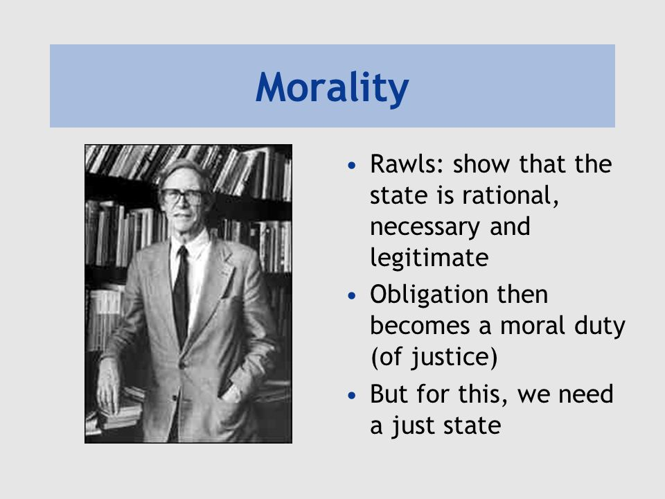 Morality Rawls: show that the state is rational, necessary and legitimate Obligation then becomes a moral duty (of justice) But for this, we need a ju