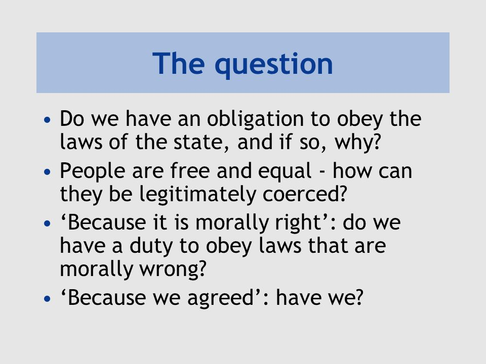 The question Do we have an obligation to obey the laws of the state, and if so, why? People are free and equal - how can they be legitimately coerced?