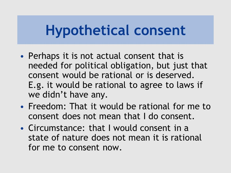 Hypothetical consent Perhaps it is not actual consent that is needed for political obligation, but just that consent would be rational or is deserved.