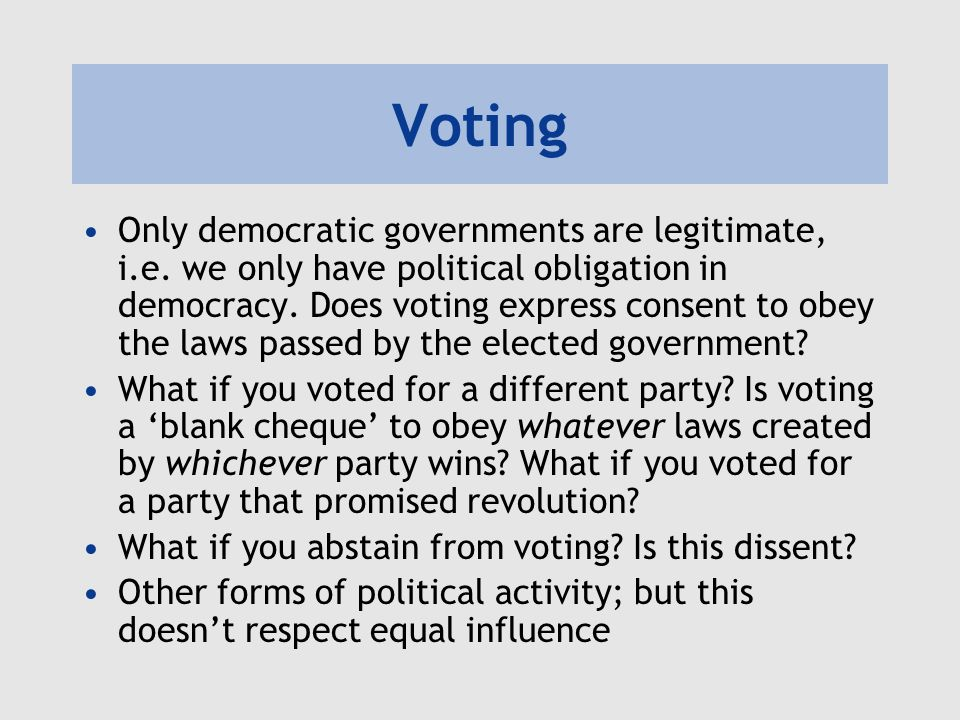 Voting Only democratic governments are legitimate, i.e. we only have political obligation in democracy. Does voting express consent to obey the laws p