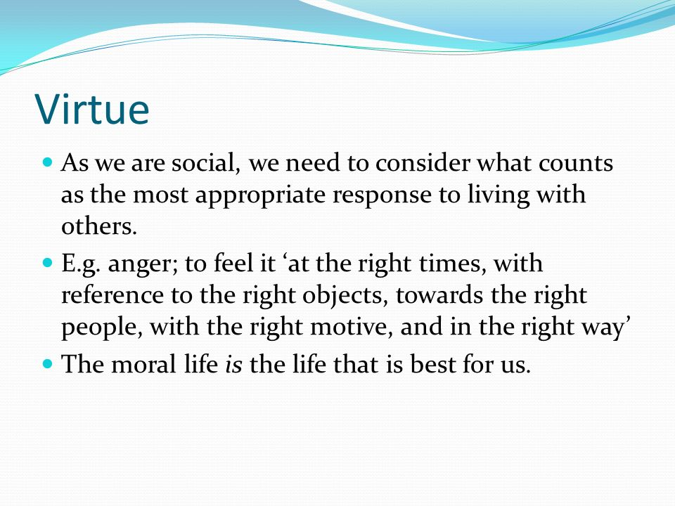 Virtue As we are social, we need to consider what counts as the most appropriate response to living with others. E.g. anger; to feel it at the right t