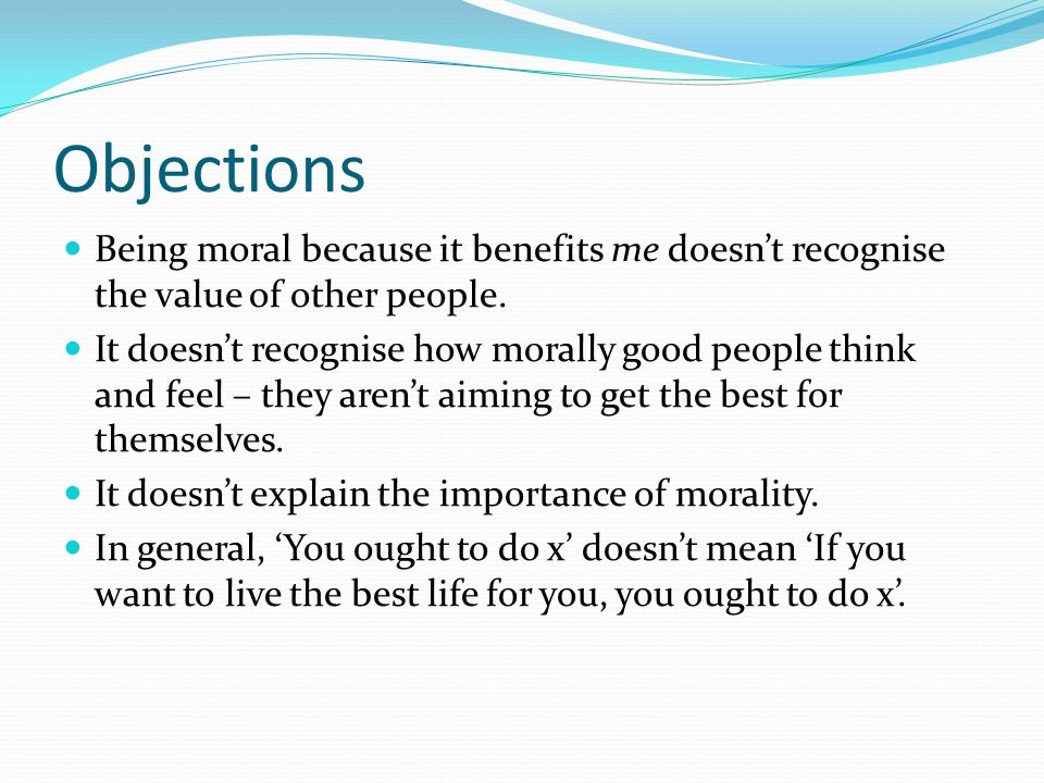 Objections Being moral because it benefits me doesnt recognise the value of other people. It doesnt recognise how morally good people think and feel –