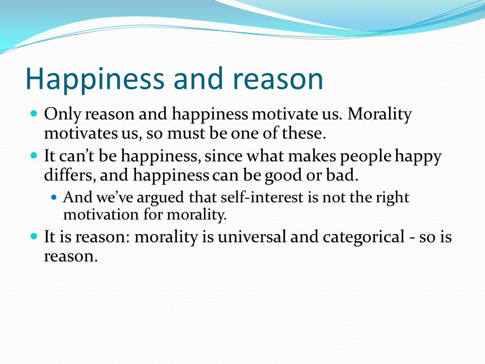Happiness and reason Only reason and happiness motivate us. Morality motivates us, so must be one of these. It cant be happiness, since what makes peo