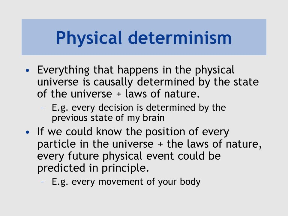 Physical determinism Everything that happens in the physical universe is causally determined by the state of the universe + laws of nature. –E.g. ever